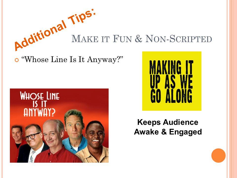 M AKE IT F UN & N ON -S CRIPTED Whose Line Is It Anyway? Additional Tips: Keeps Audience Awake & Engaged