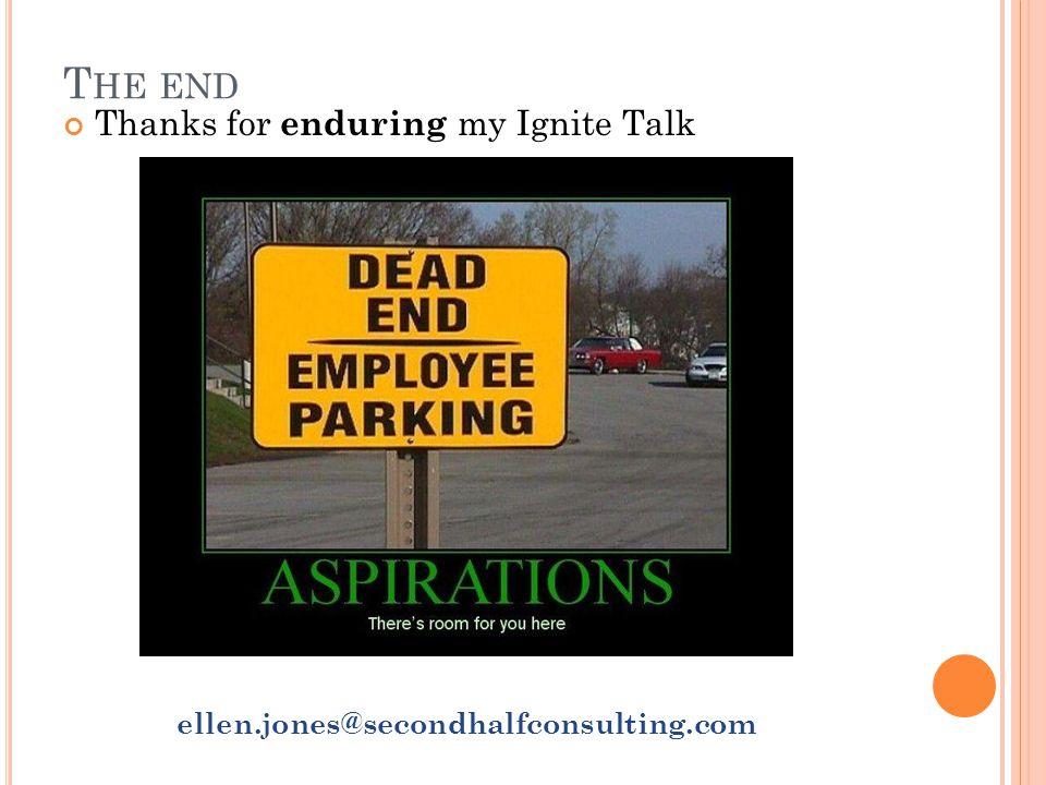 T HE END Thanks for enduring my Ignite Talk ellen.jones@secondhalfconsulting.com
