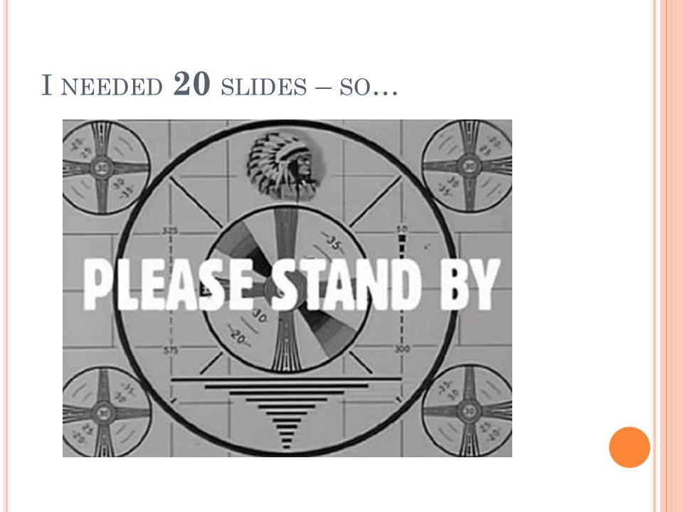 I NEEDED 20 SLIDES – SO …