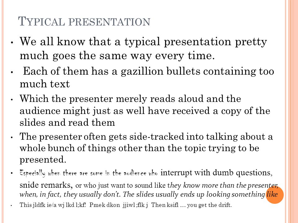 T YPICAL PRESENTATION We all know that a typical presentation pretty much goes the same way every time. Each of them has a gazillion bullets containin