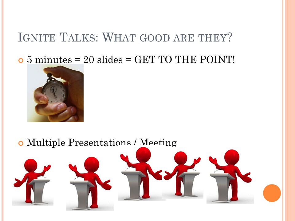 I GNITE T ALKS : W HAT GOOD ARE THEY ? 5 minutes = 20 slides = GET TO THE POINT! Multiple Presentations / Meeting