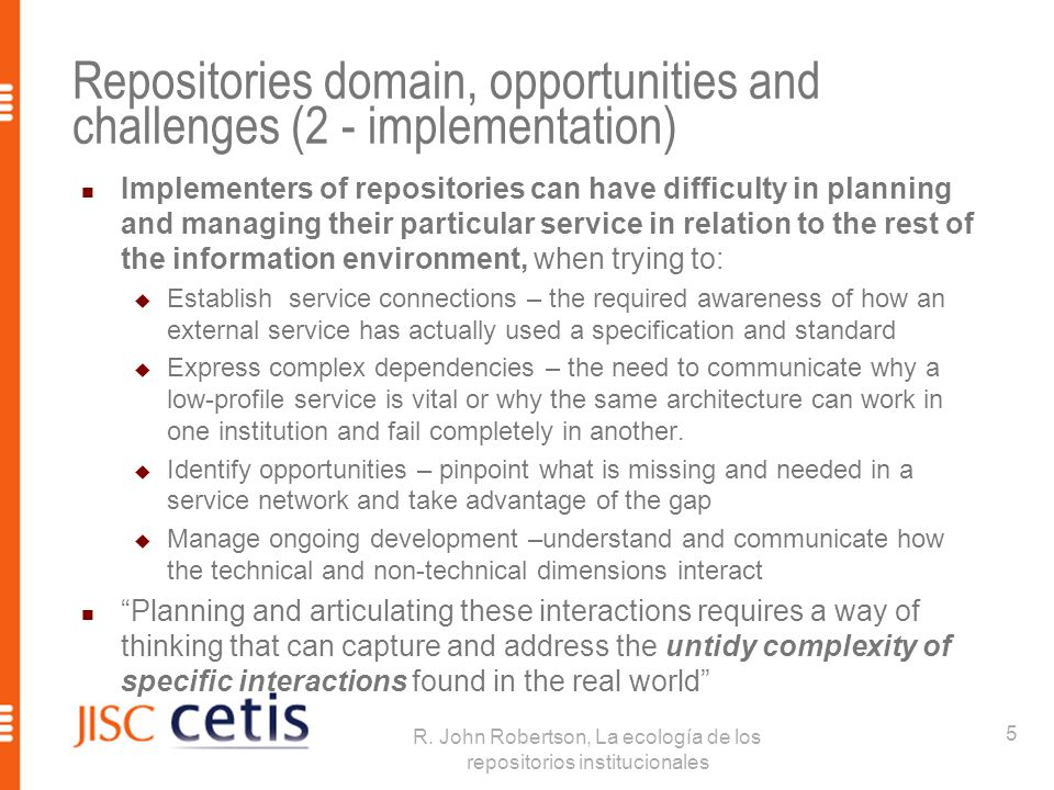 Repositories domain, opportunities and challenges (2 - implementation) Implementers of repositories can have difficulty in planning and managing their particular service in relation to the rest of the information environment, when trying to:  Establish service connections – the required awareness of how an external service has actually used a specification and standard  Express complex dependencies – the need to communicate why a low-profile service is vital or why the same architecture can work in one institution and fail completely in another.