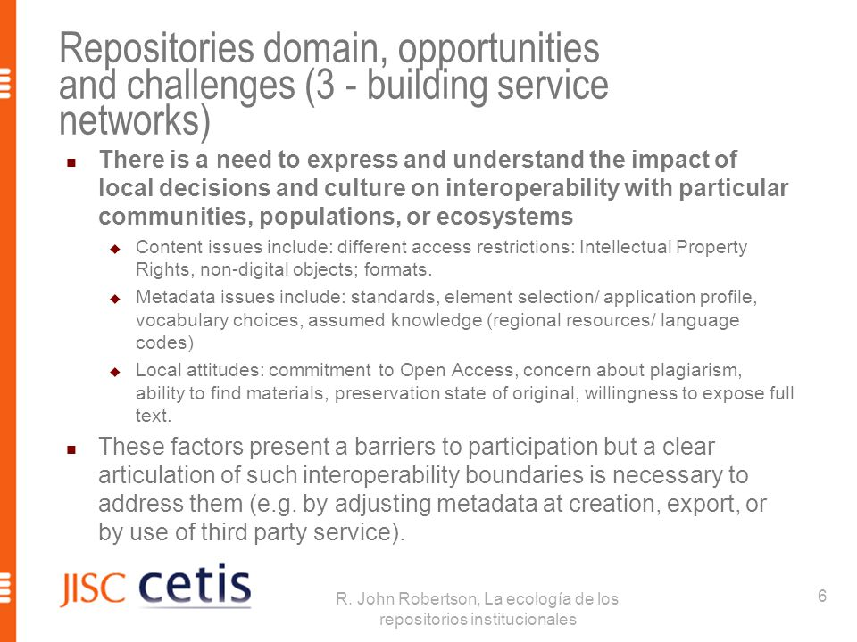 Repositories domain, opportunities and challenges (3 - building service networks) There is a need to express and understand the impact of local decisions and culture on interoperability with particular communities, populations, or ecosystems  Content issues include: different access restrictions: Intellectual Property Rights, non-digital objects; formats.