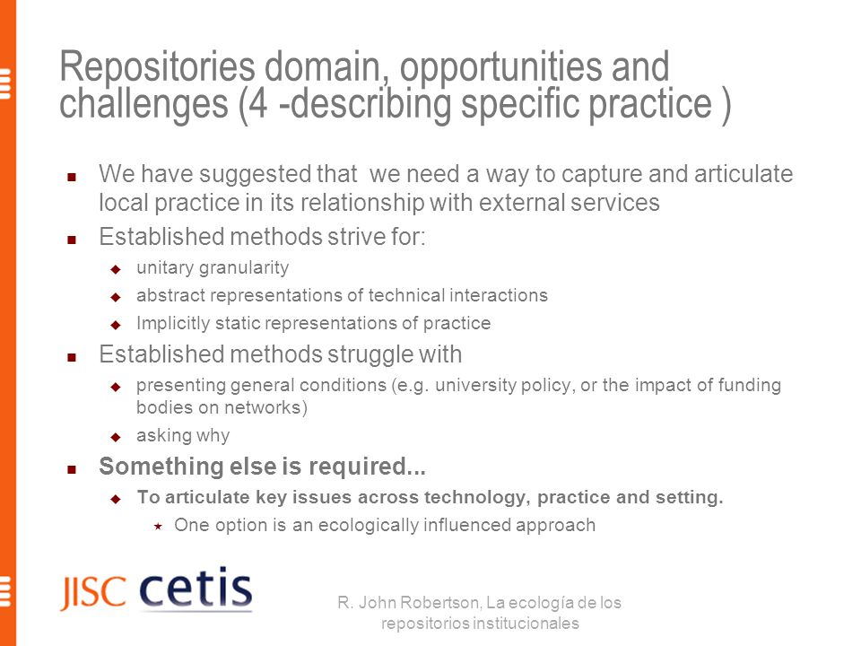 Repositories domain, opportunities and challenges (4 -describing specific practice ) We have suggested that we need a way to capture and articulate local practice in its relationship with external services Established methods strive for:  unitary granularity  abstract representations of technical interactions  Implicitly static representations of practice Established methods struggle with  presenting general conditions (e.g.