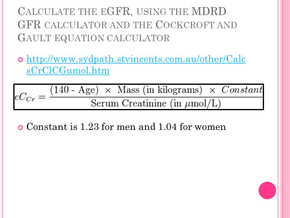 C ALCULATE THE E GFR, USING THE MDRD GFR CALCULATOR AND THE C OCKCROFT AND G AULT EQUATION CALCULATOR http://www.sydpath.stvincents.com.au/other/Calc sCrClCGumol.htm Constant is 1.23 for men and 1.04 for women