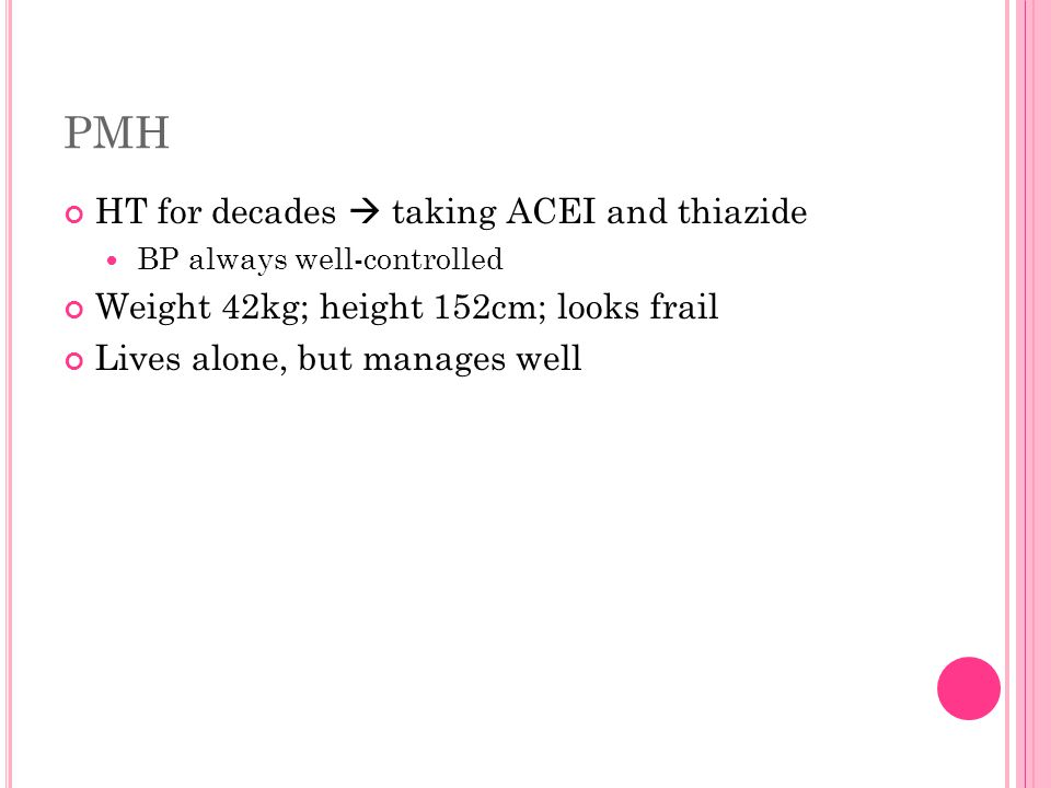 PMH HT for decades  taking ACEI and thiazide BP always well-controlled Weight 42kg; height 152cm; looks frail Lives alone, but manages well