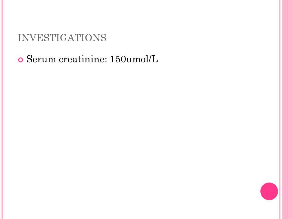 INVESTIGATIONS Serum creatinine: 150umol/L
