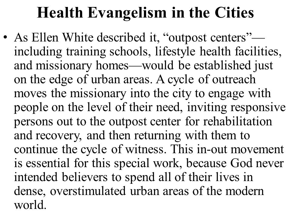 "Health Evangelism in the Cities As Ellen White described it, ""outpost centers""— including training schools, lifestyle health facilities, and missionar"