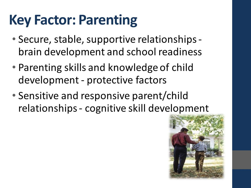 Key Factor: Parenting Secure, stable, supportive relationships - brain development and school readiness Parenting skills and knowledge of child development - protective factors Sensitive and responsive parent/child relationships - cognitive skill development