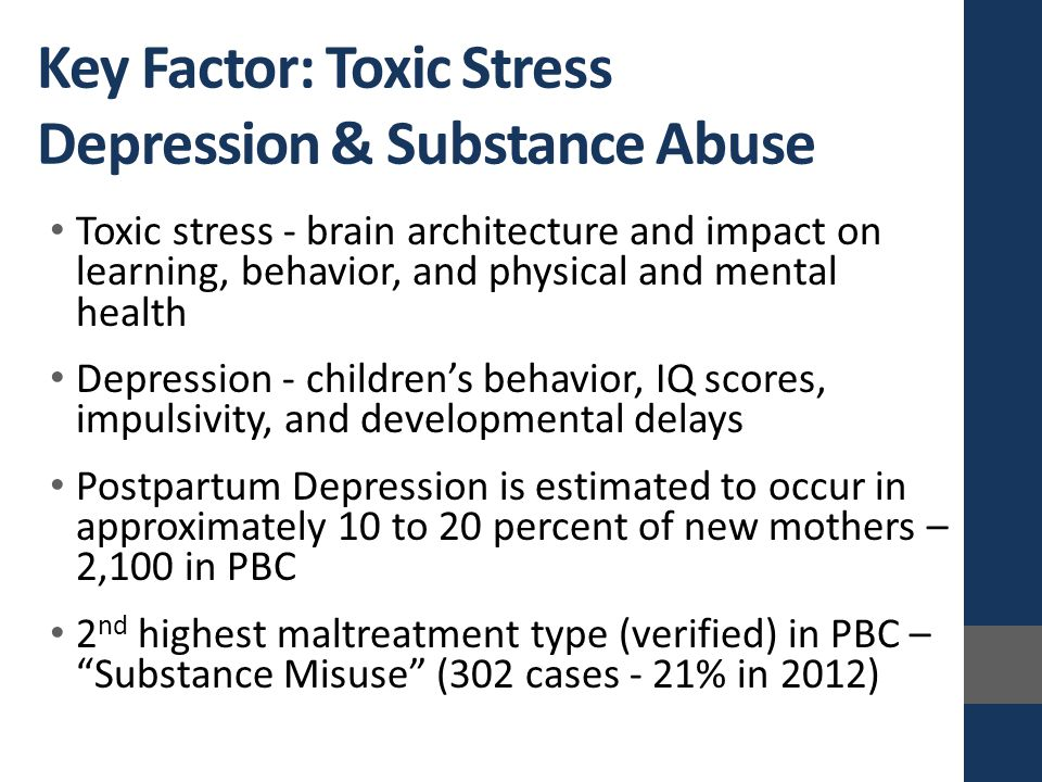 Toxic stress - brain architecture and impact on learning, behavior, and physical and mental health Depression - children's behavior, IQ scores, impuls