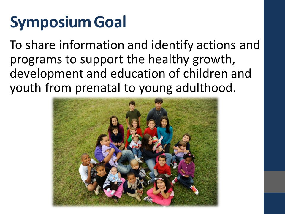Symposium Goal To share information and identify actions and programs to support the healthy growth, development and education of children and youth from prenatal to young adulthood.