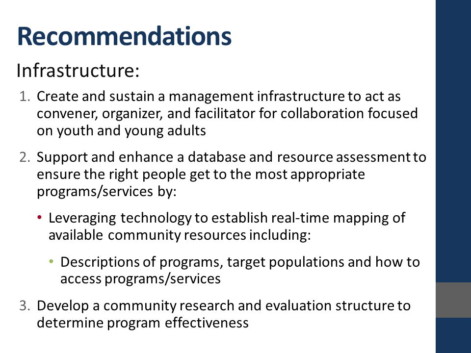 Infrastructure: 1.Create and sustain a management infrastructure to act as convener, organizer, and facilitator for collaboration focused on youth and young adults 2.Support and enhance a database and resource assessment to ensure the right people get to the most appropriate programs/services by: Leveraging technology to establish real-time mapping of available community resources including: Descriptions of programs, target populations and how to access programs/services 3.Develop a community research and evaluation structure to determine program effectiveness Recommendations