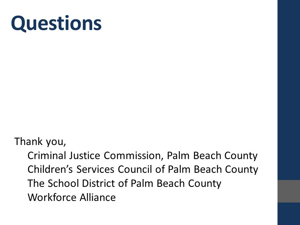 Questions Thank you, Criminal Justice Commission, Palm Beach County Children's Services Council of Palm Beach County The School District of Palm Beach County Workforce Alliance