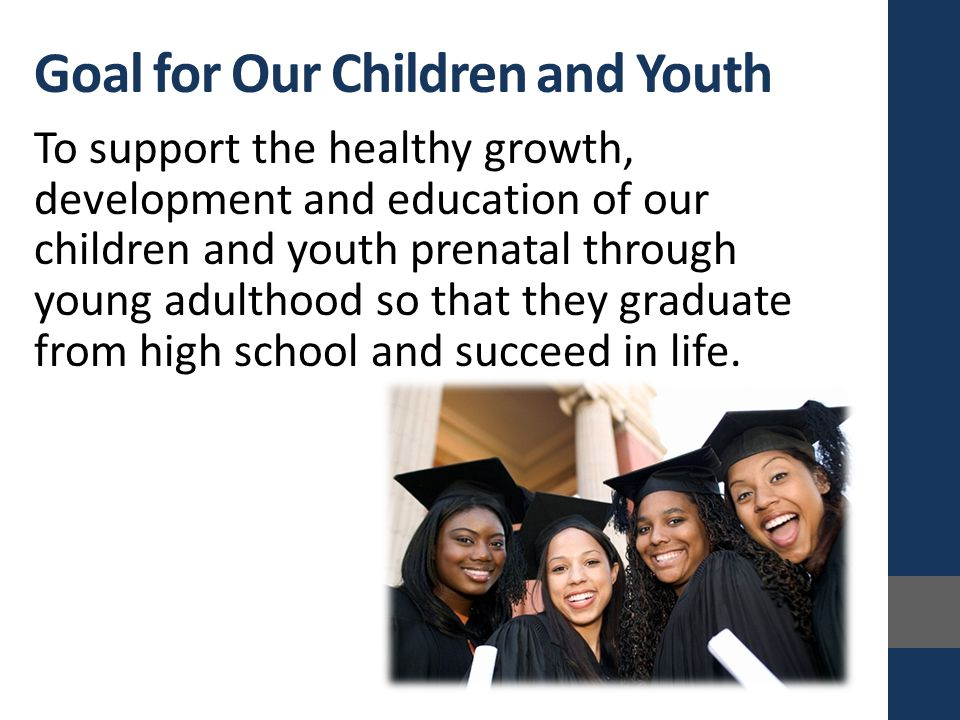 Goal for Our Children and Youth To support the healthy growth, development and education of our children and youth prenatal through young adulthood so that they graduate from high school and succeed in life.