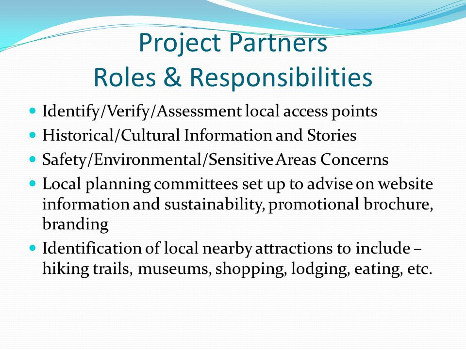 Project Partners Roles & Responsibilities Identify/Verify/Assessment local access points Historical/Cultural Information and Stories Safety/Environmental/Sensitive Areas Concerns Local planning committees set up to advise on website information and sustainability, promotional brochure, branding Identification of local nearby attractions to include – hiking trails, museums, shopping, lodging, eating, etc.