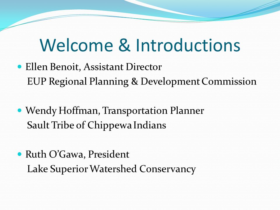 Welcome & Introductions Ellen Benoit, Assistant Director EUP Regional Planning & Development Commission Wendy Hoffman, Transportation Planner Sault Tribe of Chippewa Indians Ruth O'Gawa, President Lake Superior Watershed Conservancy