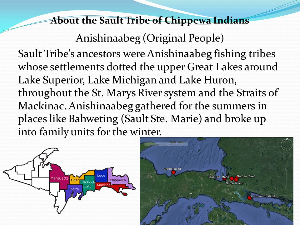 Anishinaabeg (Original People) Sault Tribe's ancestors were Anishinaabeg fishing tribes whose settlements dotted the upper Great Lakes around Lake Superior, Lake Michigan and Lake Huron, throughout the St.