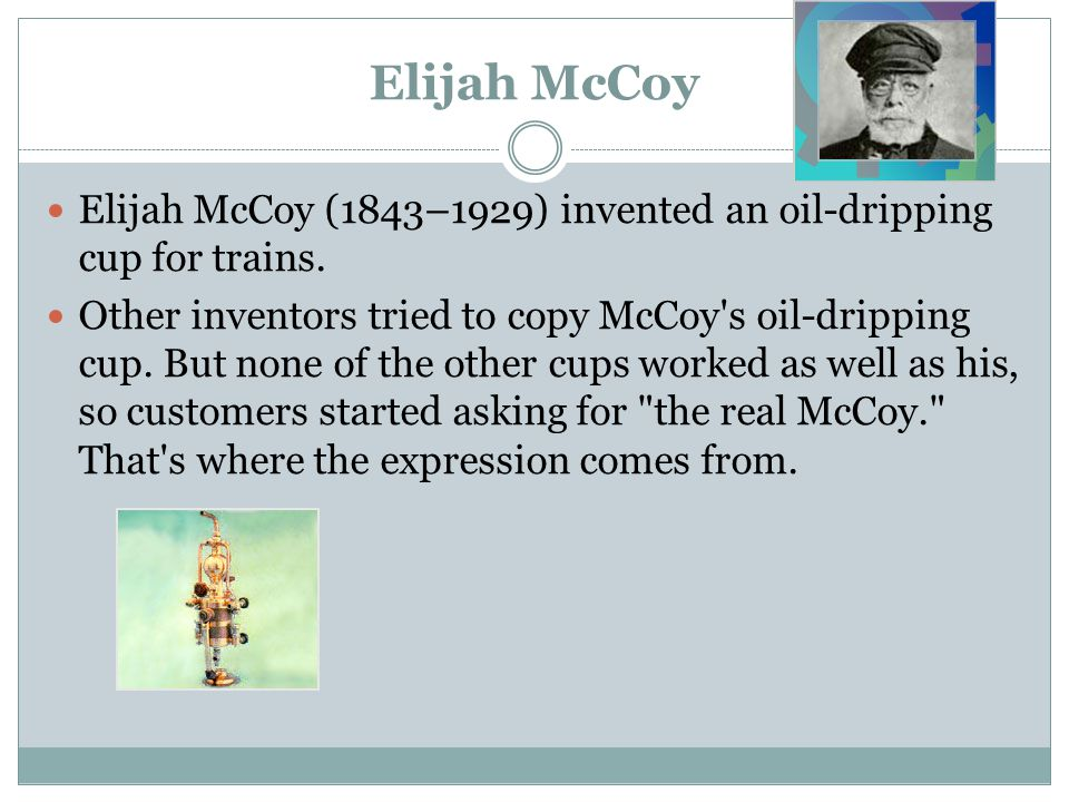 Elijah McCoy Elijah McCoy (1843–1929) invented an oil-dripping cup for trains.