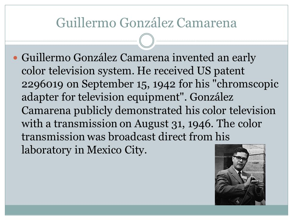 Guillermo González Camarena Guillermo González Camarena invented an early color television system.