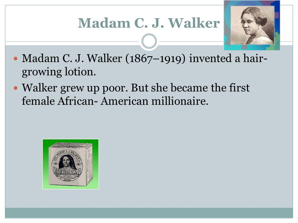 Madam C. J. Walker Madam C. J. Walker (1867–1919) invented a hair- growing lotion.