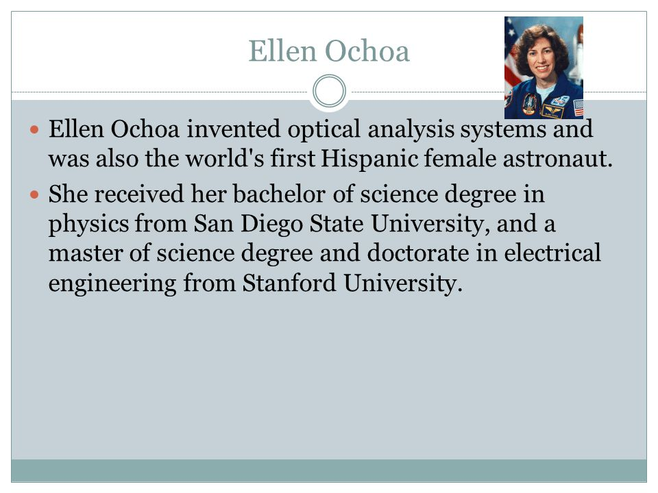 Ellen Ochoa Ellen Ochoa invented optical analysis systems and was also the world s first Hispanic female astronaut.