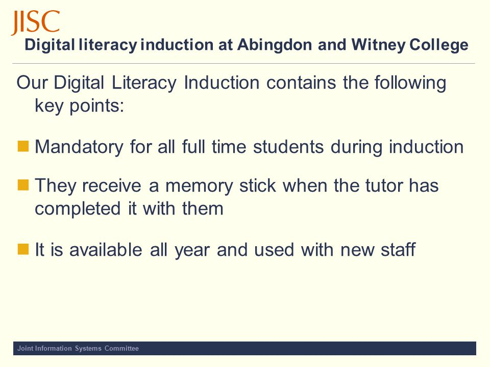 Digital literacy induction at Abingdon and Witney College Our Digital Literacy Induction contains the following key points: Mandatory for all full time students during induction They receive a memory stick when the tutor has completed it with them It is available all year and used with new staff
