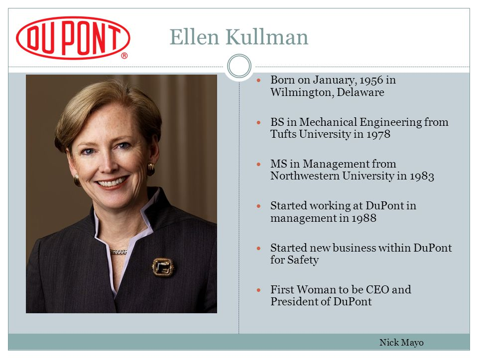Ellen Kullman Born on January, 1956 in Wilmington, Delaware BS in Mechanical Engineering from Tufts University in 1978 MS in Management from Northwestern University in 1983 Started working at DuPont in management in 1988 Started new business within DuPont for Safety First Woman to be CEO and President of DuPont Nick Mayo