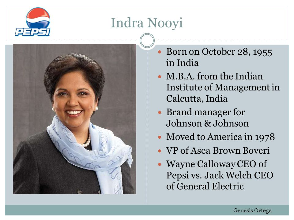 Indra Nooyi (cont.) Senior VP of Pepsi in 1994 Bought out Tropicana, Quaker Oat, and Sobe CFO of Pepsi Co.