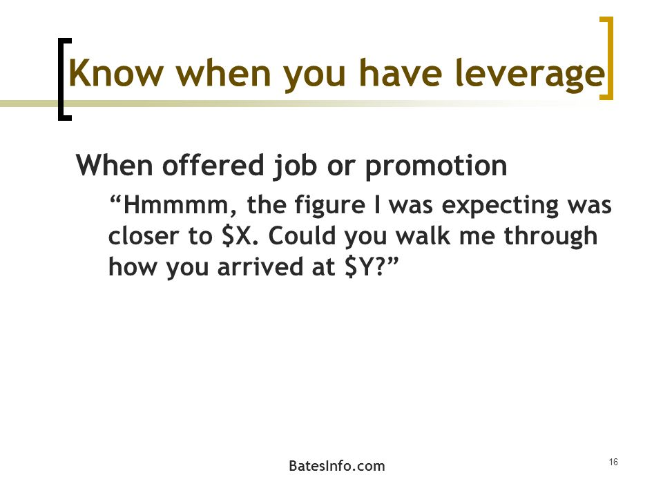 Know when you have leverage When offered job or promotion Hmmmm, the figure I was expecting was closer to $X.