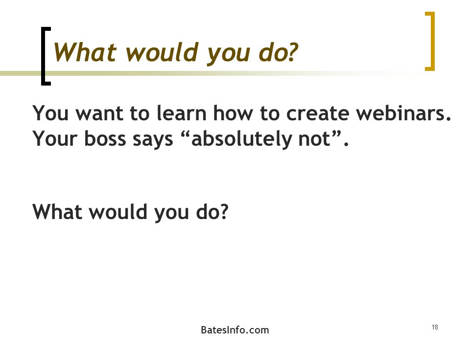 What would you do. You want to learn how to create webinars.