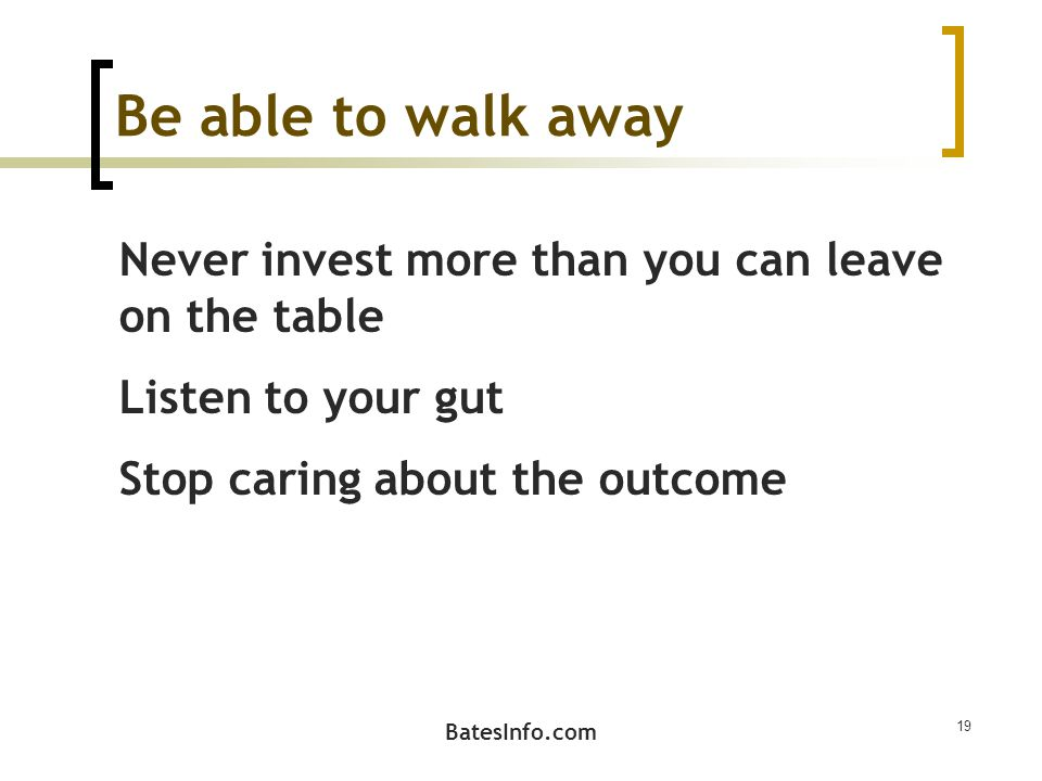 Be able to walk away Never invest more than you can leave on the table Listen to your gut Stop caring about the outcome BatesInfo.com 19