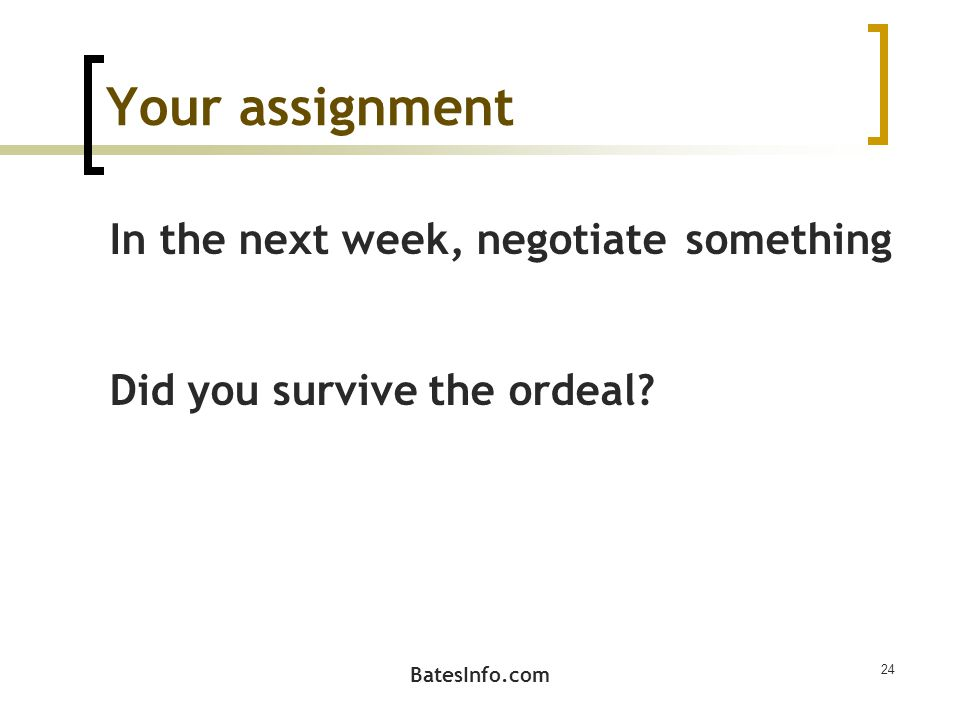 Your assignment In the next week, negotiate something Did you survive the ordeal? 24 BatesInfo.com