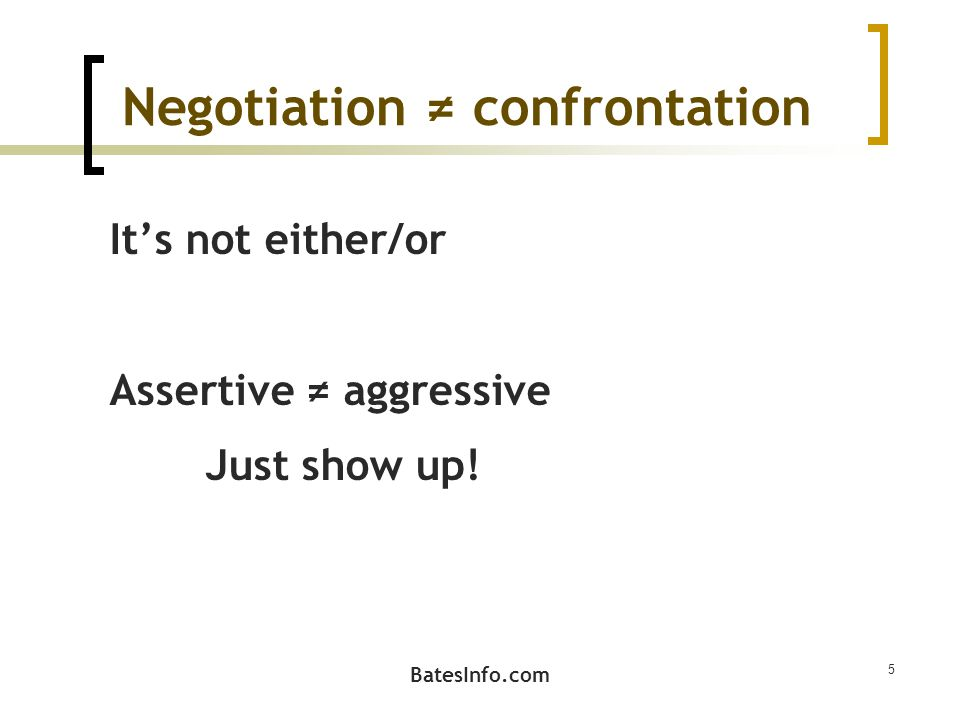 Negotiation ≠ confrontation It's not either/or Assertive ≠ aggressive Just show up! BatesInfo.com 5