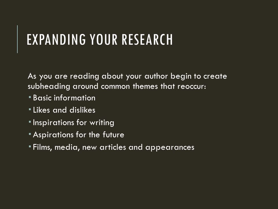 EXPANDING YOUR RESEARCH As you are reading about your author begin to create subheading around common themes that reoccur:  Basic information  Likes and dislikes  Inspirations for writing  Aspirations for the future  Films, media, new articles and appearances