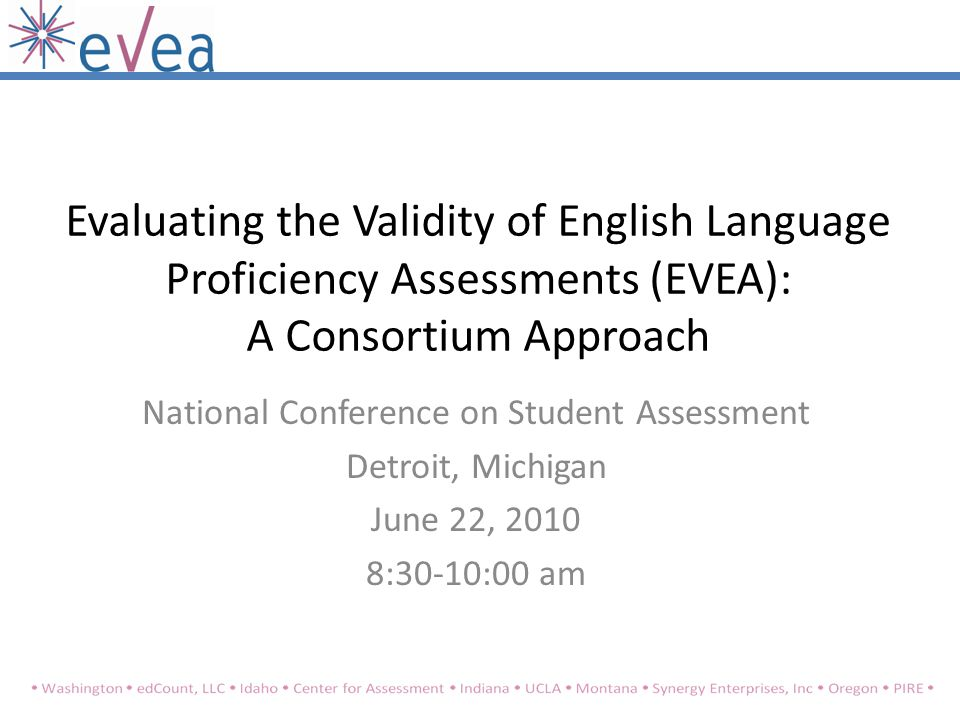 Evaluating the Validity of English Language Proficiency Assessments (EVEA): A Consortium Approach National Conference on Student Assessment Detroit, Michigan June 22, 2010 8:30-10:00 am