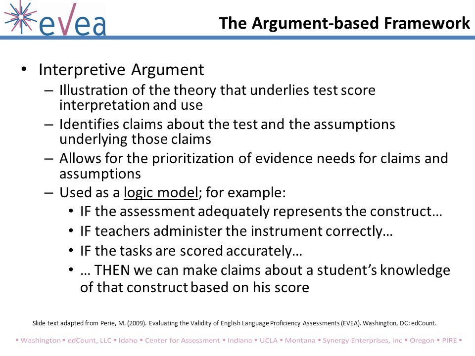 Interpretive Argument – Illustration of the theory that underlies test score interpretation and use – Identifies claims about the test and the assumptions underlying those claims – Allows for the prioritization of evidence needs for claims and assumptions – Used as a logic model; for example: IF the assessment adequately represents the construct… IF teachers administer the instrument correctly… IF the tasks are scored accurately… … THEN we can make claims about a student's knowledge of that construct based on his score The Argument-based Framework Slide text adapted from Perie, M.