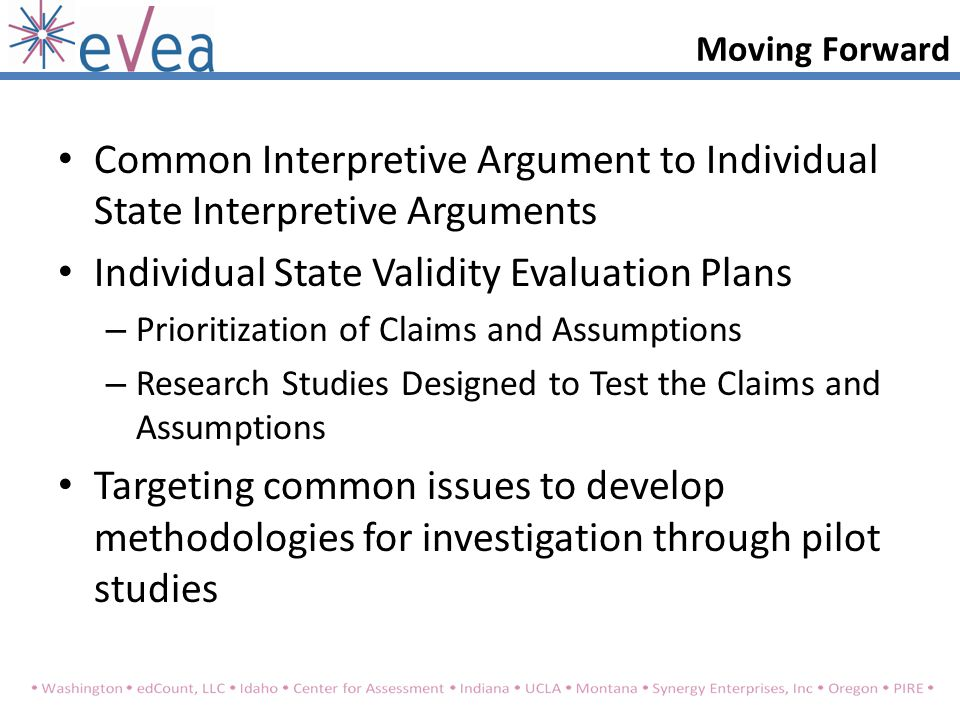 Moving Forward Common Interpretive Argument to Individual State Interpretive Arguments Individual State Validity Evaluation Plans – Prioritization of Claims and Assumptions – Research Studies Designed to Test the Claims and Assumptions Targeting common issues to develop methodologies for investigation through pilot studies