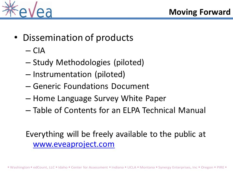 Dissemination of products – CIA – Study Methodologies (piloted) – Instrumentation (piloted) – Generic Foundations Document – Home Language Survey White Paper – Table of Contents for an ELPA Technical Manual Everything will be freely available to the public at www.eveaproject.com www.eveaproject.com Moving Forward
