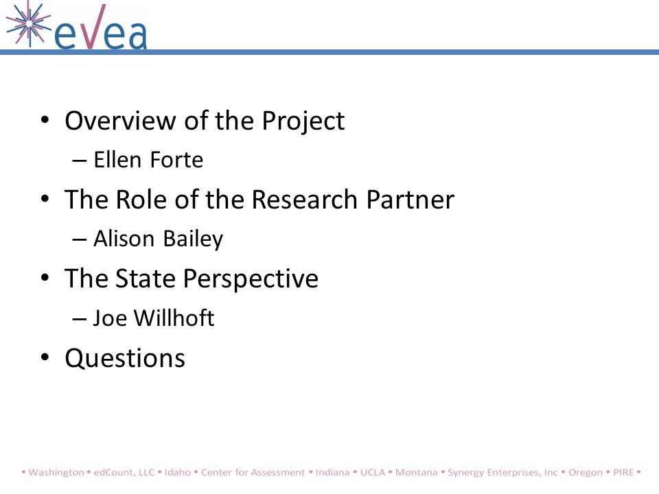 Overview of the Project – Ellen Forte The Role of the Research Partner – Alison Bailey The State Perspective – Joe Willhoft Questions