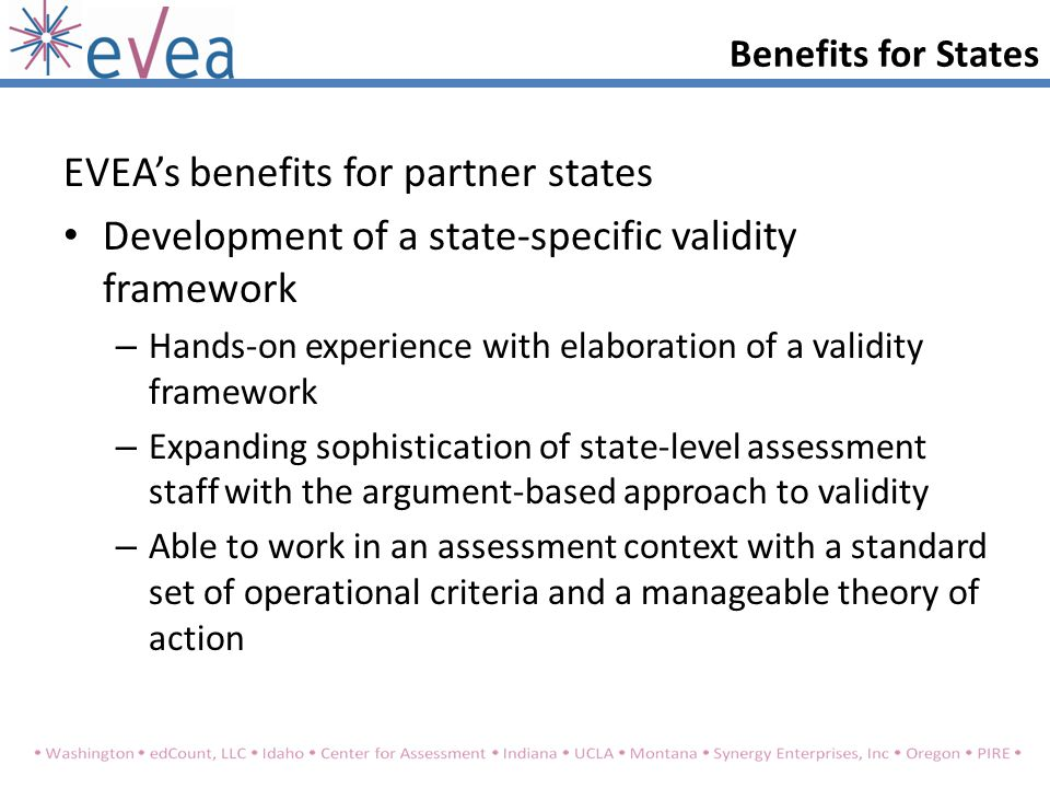 Benefits for States EVEA's benefits for partner states Development of a state-specific validity framework – Hands-on experience with elaboration of a validity framework – Expanding sophistication of state-level assessment staff with the argument-based approach to validity – Able to work in an assessment context with a standard set of operational criteria and a manageable theory of action