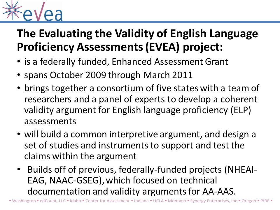 The Evaluating the Validity of English Language Proficiency Assessments (EVEA) project: is a federally funded, Enhanced Assessment Grant spans October 2009 through March 2011 brings together a consortium of five states with a team of researchers and a panel of experts to develop a coherent validity argument for English language proficiency (ELP) assessments will build a common interpretive argument, and design a set of studies and instruments to support and test the claims within the argument Builds off of previous, federally-funded projects (NHEAI- EAG, NAAC-GSEG), which focused on technical documentation and validity arguments for AA-AAS.