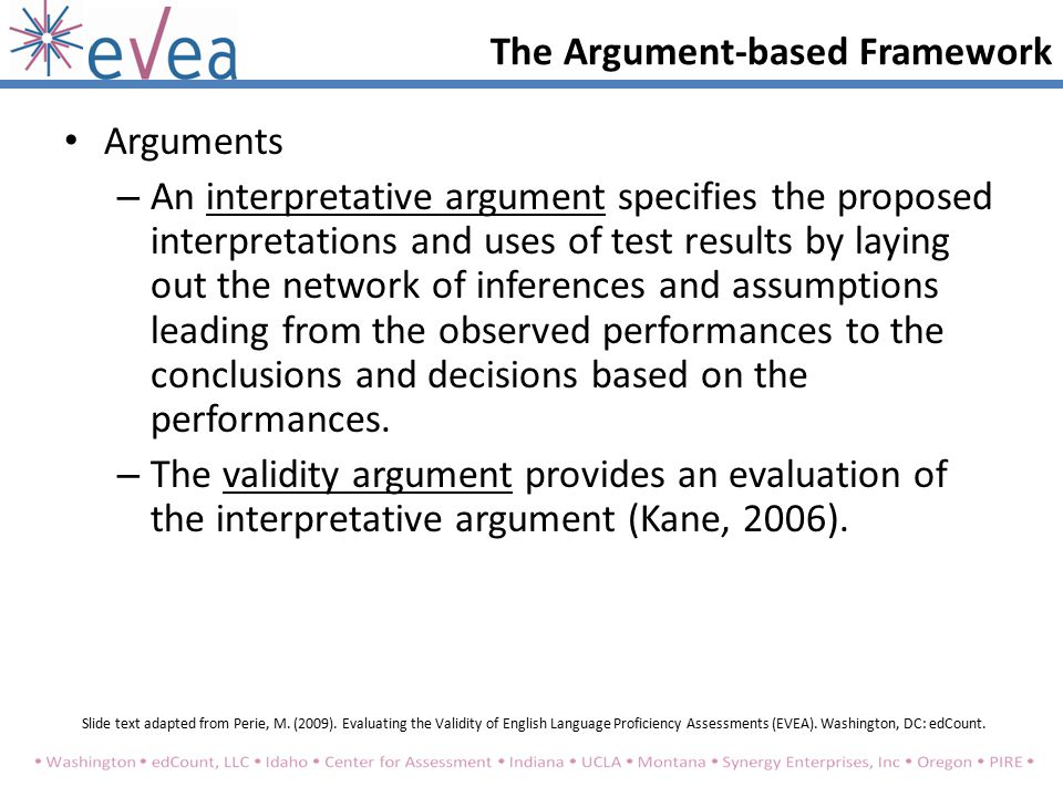 Arguments – An interpretative argument specifies the proposed interpretations and uses of test results by laying out the network of inferences and assumptions leading from the observed performances to the conclusions and decisions based on the performances.