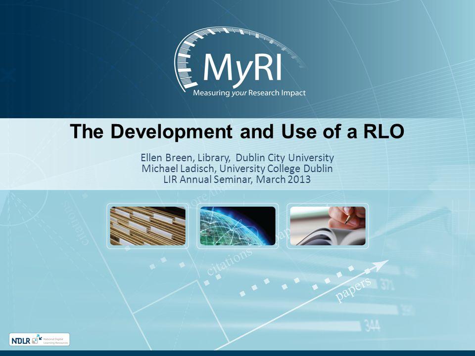 The Development and Use of a RLO Ellen Breen, Library, Dublin City University Michael Ladisch, University College Dublin LIR Annual Seminar, March 201