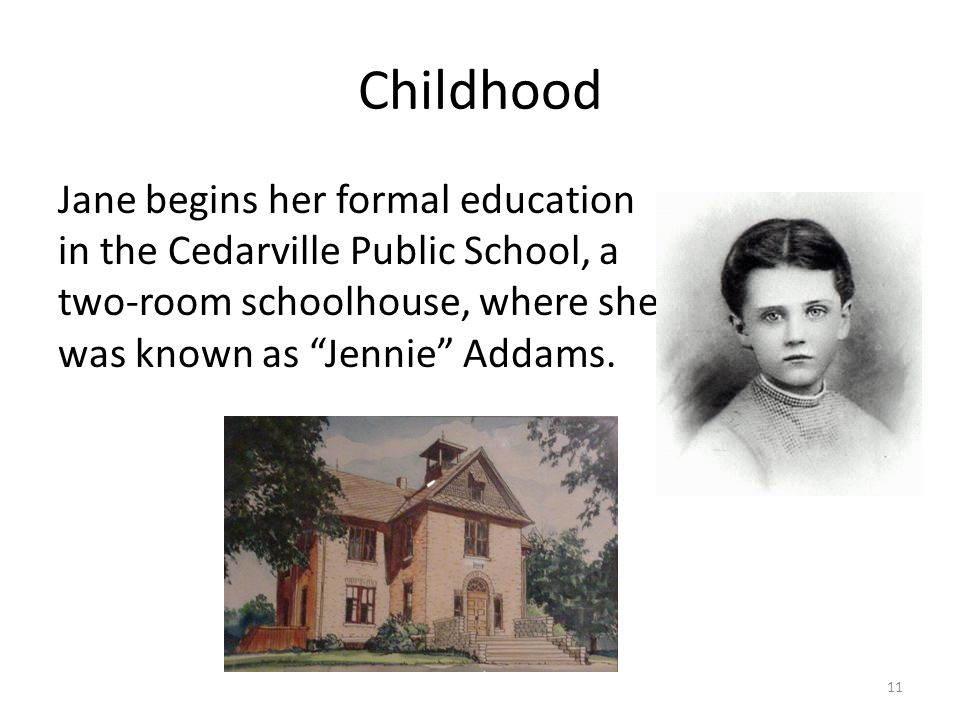 Childhood Jane begins her formal education in the Cedarville Public School, a two-room schoolhouse, where she was known as Jennie Addams.