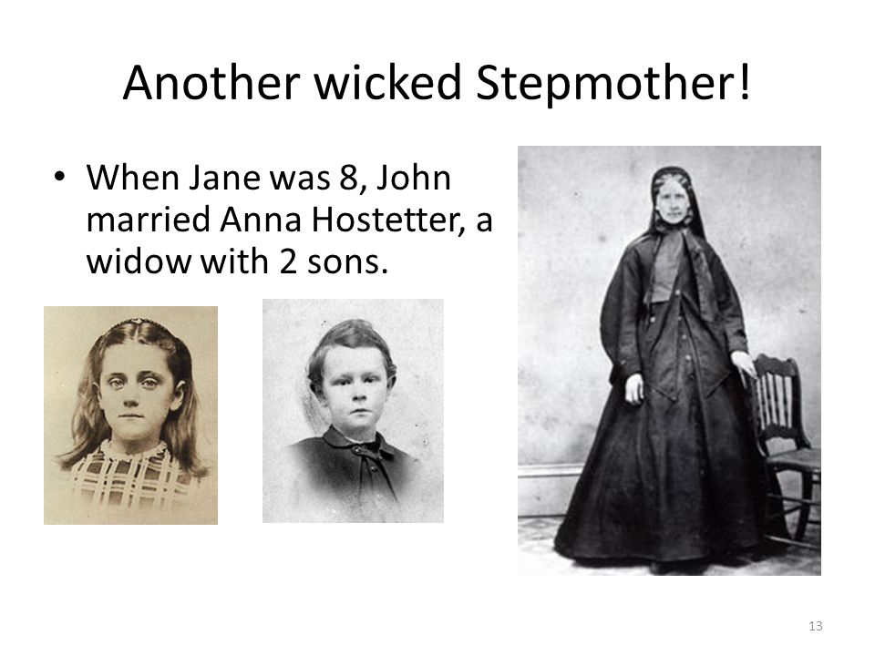 Another wicked Stepmother! When Jane was 8, John married Anna Hostetter, a widow with 2 sons. 13