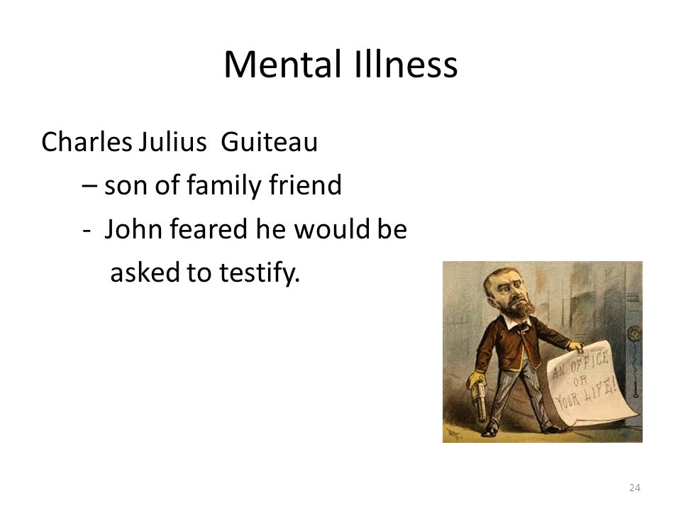 Mental Illness Charles Julius Guiteau – son of family friend - John feared he would be asked to testify.