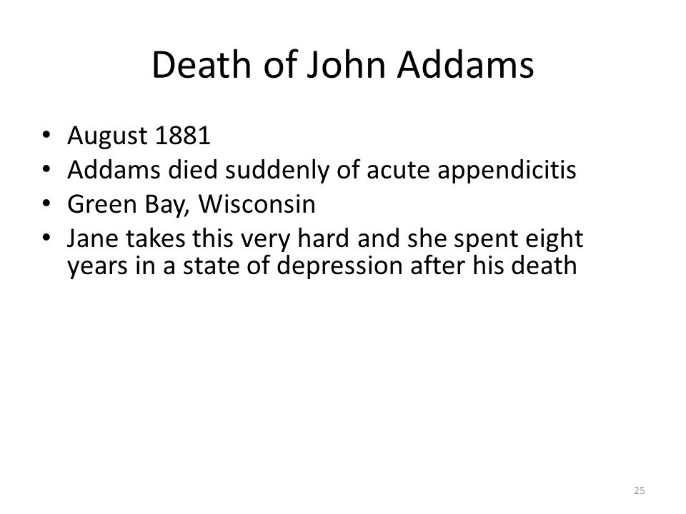 Death of John Addams August 1881 Addams died suddenly of acute appendicitis Green Bay, Wisconsin Jane takes this very hard and she spent eight years in a state of depression after his death 25