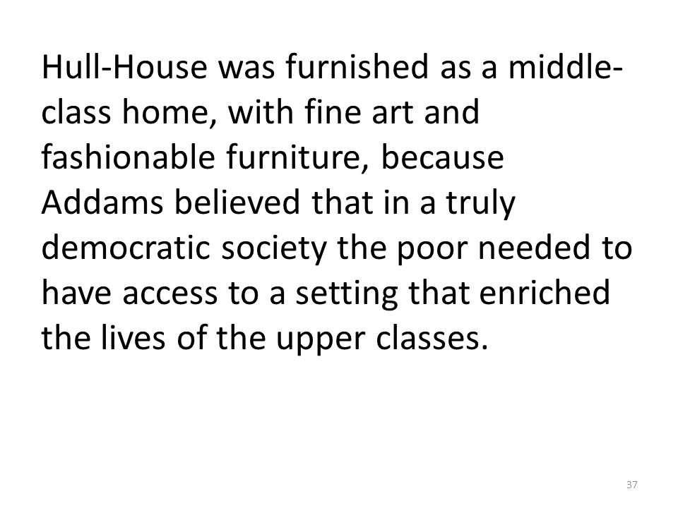 Hull-House was furnished as a middle- class home, with fine art and fashionable furniture, because Addams believed that in a truly democratic society the poor needed to have access to a setting that enriched the lives of the upper classes.
