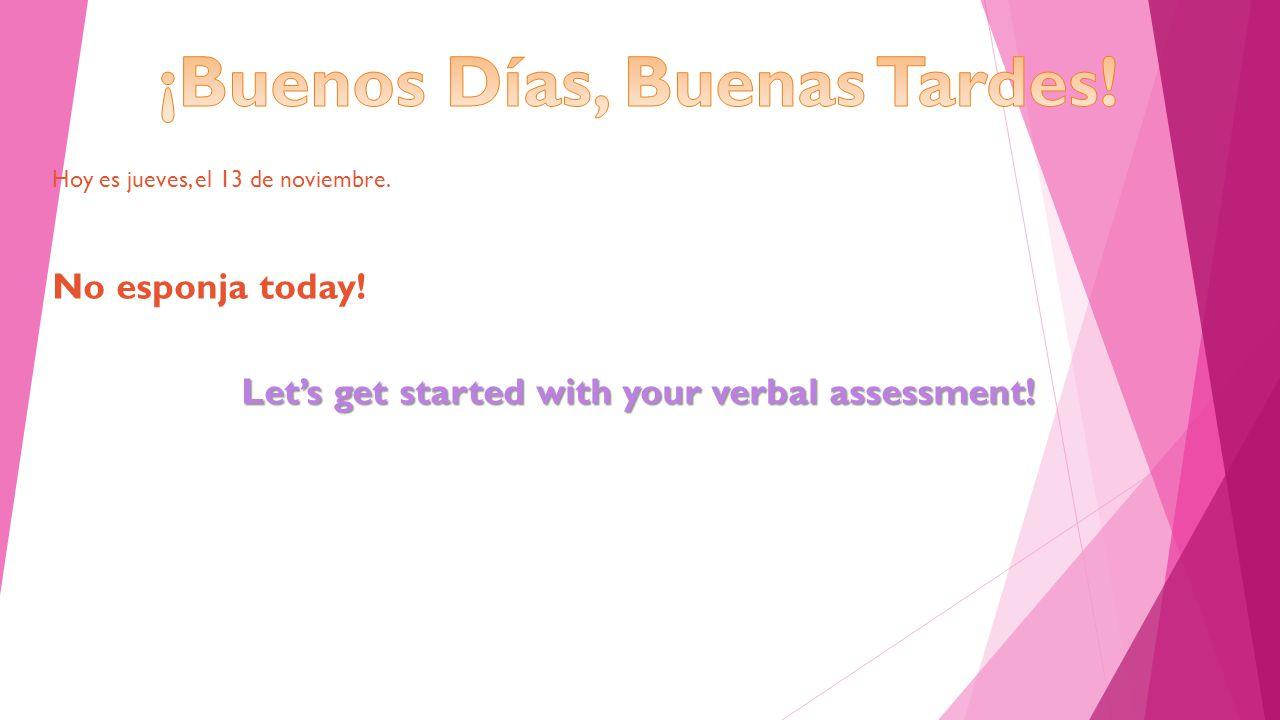 Hoy es jueves, el 13 de noviembre. No esponja today! Let's get started with your verbal assessment!