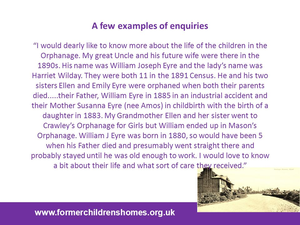 "www.formerchildrenshomes.org.uk A few examples of enquiries ""I would dearly like to know more about the life of the children in the Orphanage. My grea"